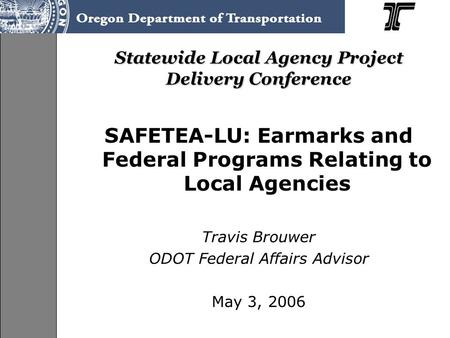 Statewide Local Agency Project Delivery Conference SAFETEA-LU: Earmarks and Federal Programs Relating to Local Agencies Travis Brouwer ODOT Federal Affairs.