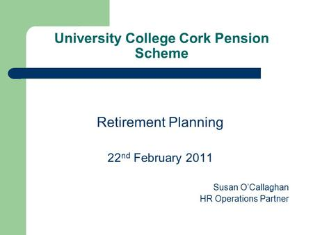 University College Cork Pension Scheme Retirement Planning 22 nd February 2011 Susan O'Callaghan HR Operations Partner.
