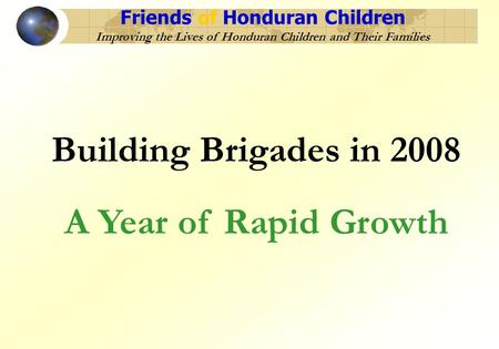 Friends of Honduran Children Improving the Lives of Honduran Children and Their Families Building Brigades in 2008 A Year of Rapid Growth.