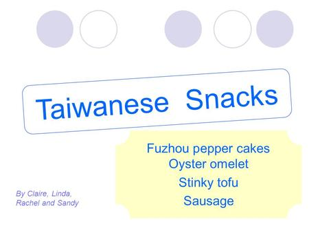 Taiwanese Snacks Fuzhou pepper cakes Oyster omelet Stinky tofu Sausage By Claire, Linda, Rachel and Sandy.