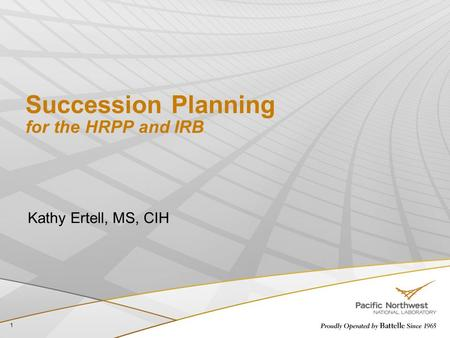 Succession Planning for the HRPP and IRB Kathy Ertell, MS, CIH 1.