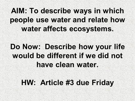 AIM: To describe ways in which people use water and relate how water affects ecosystems. Do Now: Describe how your life would be different if we did not.