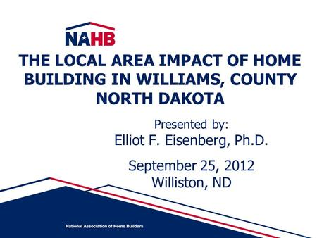 Presented by: Elliot F. Eisenberg, Ph.D. September 25, 2012 Williston, ND THE LOCAL AREA IMPACT OF HOME BUILDING IN WILLIAMS, COUNTY NORTH DAKOTA.