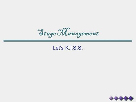 "Stage Management Let's K.I.S.S.. Managing Your Stage Remember: You are in charge! ▪You have ""The Prompt Book"" ▪You are The Communicator ▪You are the heart."