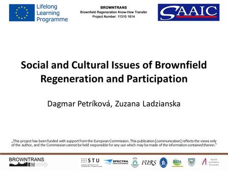 "Social and Cultural Issues of Brownfield Regeneration and Participation Dagmar Petríková, Zuzana Ladzianska ""This project has been funded with support."
