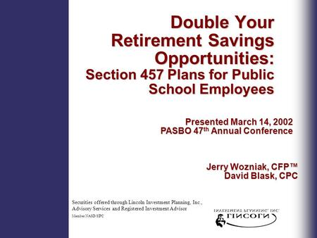 Double Your Retirement Savings Opportunities: Section 457 Plans for Public School Employees Presented March 14, 2002 PASBO 47 th Annual Conference Securities.
