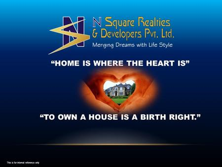 """HOME IS WHERE THE HEART IS"" ""TO OWN A HOUSE IS A BIRTH RIGHT."" This is for internal reference only."
