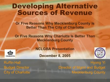 1 Developing Alternative Sources of Revenue Ruffin Hall Budget Director City of Charlotte Hyong Yi Director of Mgmt and Budget Mecklenburg County Or Five.