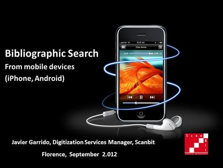 Bibliographic Search From mobile devices (iPhone, Android) Florence, September 2.012 Javier Garrido, Digitization Services Manager, Scanbit.
