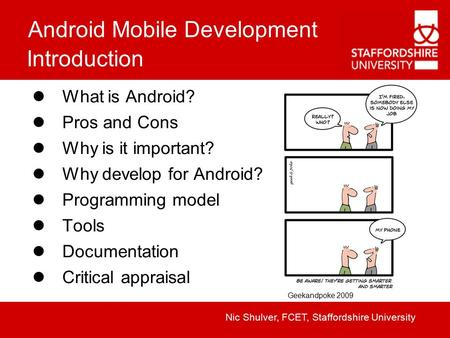 Android Mobile Development Nic Shulver, FCET, Staffordshire University Introduction What is Android? Pros and Cons Why is it important? Why develop for.