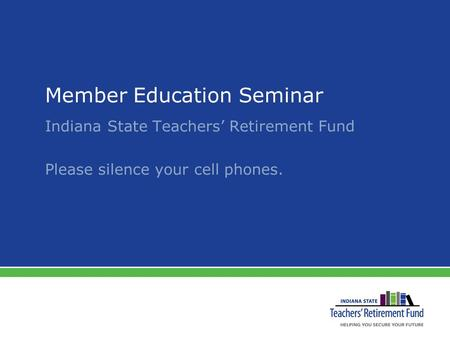 Member Education Seminar Indiana State Teachers' Retirement Fund Please silence your cell phones.