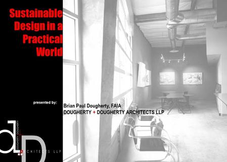 Sustainable Design in a Practical World Brian Paul Dougherty, FAIA DOUGHERTY + DOUGHERTY ARCHITECTS LLP presented by: