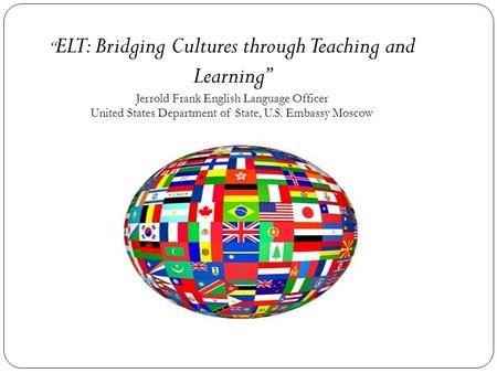 """ ELT: Bridging Cultures through Teaching and Learning"" Jerrold Frank English Language Officer United States Department of State, U.S. Embassy Moscow."