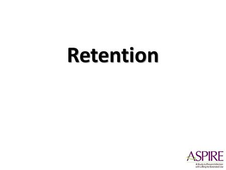Retention. Numbers that Matter 3476= total number of women enrolled at least 95% retention at each visit, at each study site 100% attention to data quality,