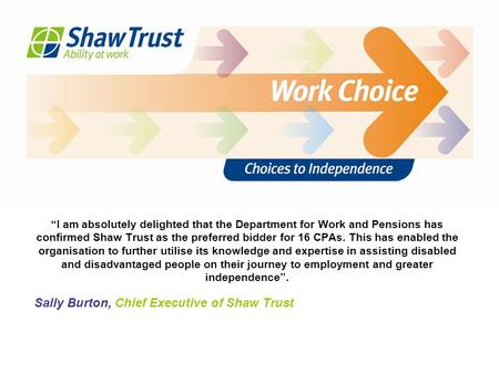 """I am absolutely delighted that the Department for Work and Pensions has confirmed Shaw Trust as the preferred bidder for 16 CPAs. This has enabled the."