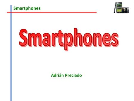 Smartphones Adrián Preciado. Smartphones Index 1.iPhone OS 1.1Pros 1.2Cons 1.3Different iPhones 1.4 App Store 2.Android 2.1Pros 2.2Cons 2.3 Some phones.