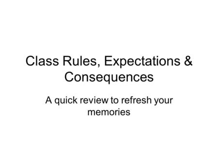 Class Rules, Expectations & Consequences A quick review to refresh your memories.