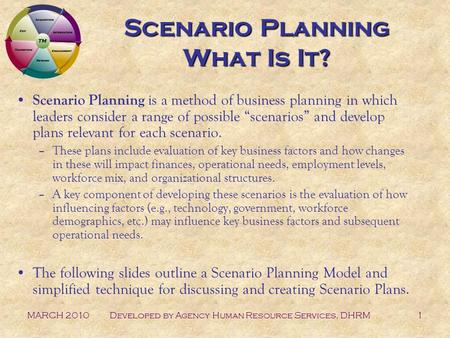 MARCH 2010Developed by Agency Human Resource Services, DHRM1 Scenario Planning What Is It? Scenario Planning is a method of business planning in which.