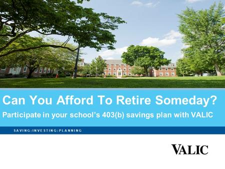 S A V I N G : I N V E S T I N G : P L A N N I N G Can You Afford To Retire Someday? Participate in your school's 403(b) savings plan with VALIC.