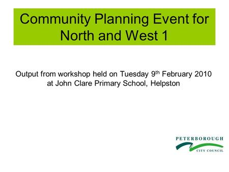 Community Planning Event for North and West 1 Output from workshop held on Tuesday 9 th February 2010 at John Clare Primary School, Helpston.