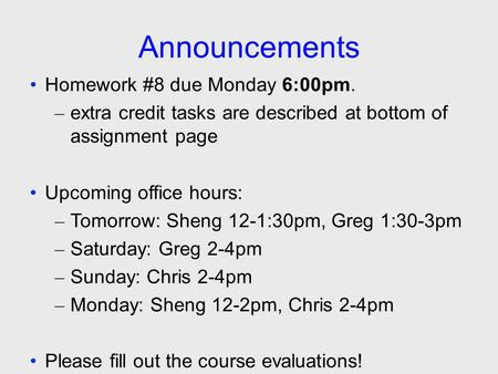 Announcements Homework #8 due Monday 6:00pm. – extra credit tasks are described at bottom of assignment page Upcoming office hours: – Tomorrow: Sheng 12-1:30pm,
