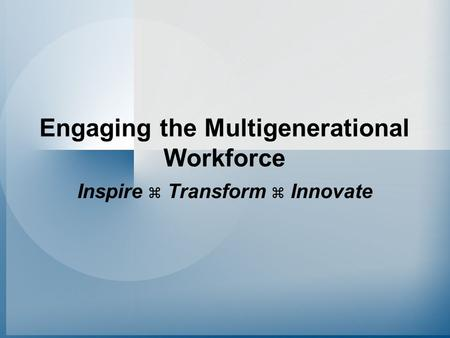 Engaging the Multigenerational Workforce Inspire  Transform  Innovate.
