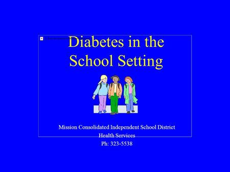 Diabetes in the School Setting Mission Consolidated Independent School District Health Services Ph: 323-5538.