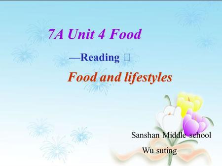 7A Unit 4 Food —Reading Ⅰ Food and lifestyles Food and lifestyles Sanshan Middle school Wu suting.