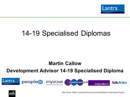 The Sector Skills Council for the Environmental and Land-based Sector 14-19 Specialised Diplomas Martin Callow Development Advisor 14-19 Specialised Diploma.