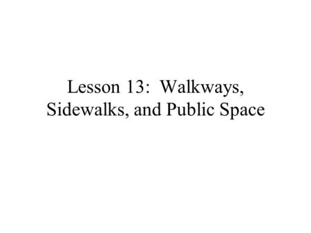 Lesson 13: Walkways, Sidewalks, and Public Space.