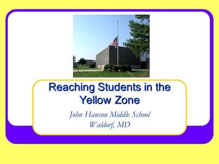 John Hanson Middle School Waldorf, MD Reaching Students in the Yellow Zone.