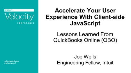 Accelerate Your User Experience With Client-side JavaScript Lessons Learned From QuickBooks Online (QBO) Joe Wells Engineering Fellow, Intuit.