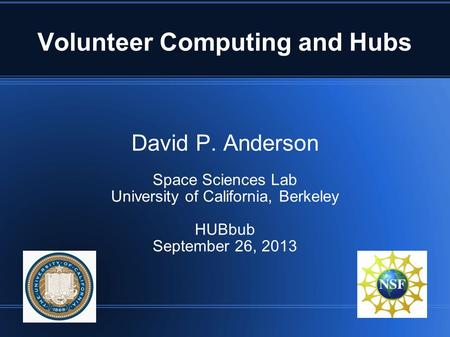 Volunteer Computing and Hubs David P. Anderson Space Sciences Lab University of California, Berkeley HUBbub September 26, 2013.