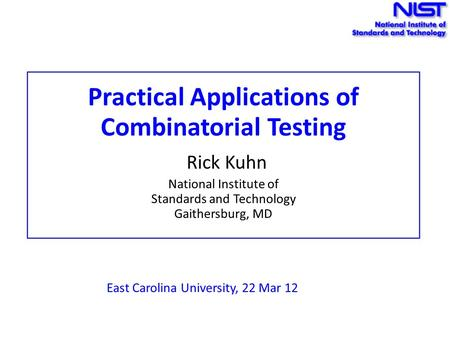 Practical Applications of Combinatorial Testing Rick Kuhn National Institute of Standards and Technology Gaithersburg, MD East Carolina University, 22.