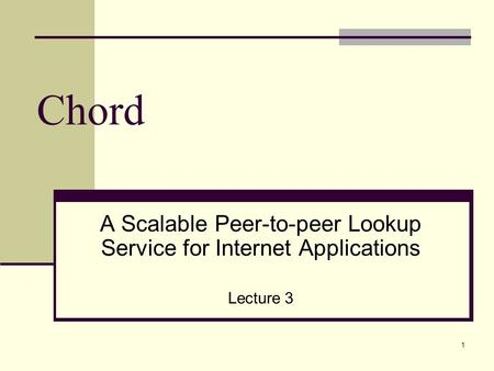 Chord A Scalable Peer-to-peer Lookup Service for Internet Applications Lecture 3 1.