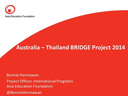 Australia – Thailand BRIDGE Project 2014 Bonnie Hermawan Project Officer, International Programs Asia Education