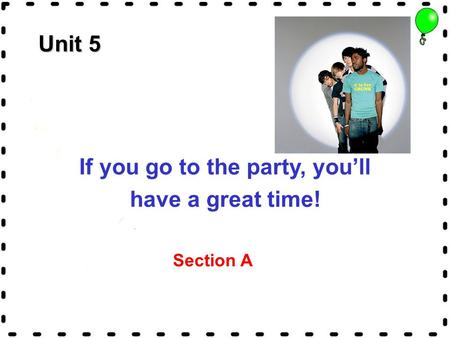 Unit 5 If you go to the party, you'll have a great time! Section A.