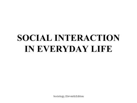 Sociology, Eleventh Edition SOCIAL INTERACTION IN EVERYDAY LIFE.