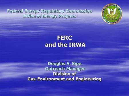 Douglas A. Sipe Outreach Manager Outreach Manager Division of Gas-Environment and Engineering Federal Energy Regulatory Commission Office of Energy Projects.