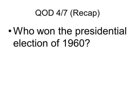 QOD 4/7 (Recap) Who won the presidential election of 1960?