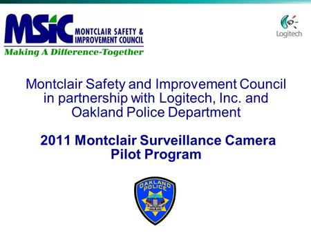 Montclair Safety and Improvement Council in partnership with Logitech, Inc. and Oakland Police Department 2011 Montclair Surveillance Camera Pilot Program.