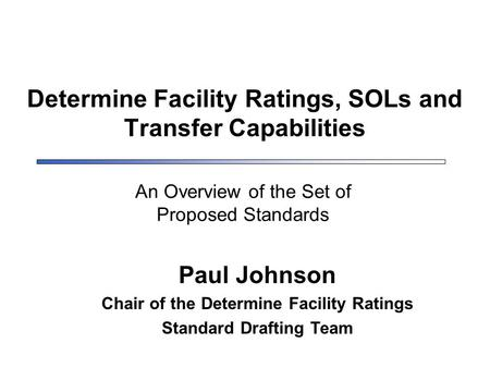 Determine Facility Ratings, SOLs and Transfer Capabilities Paul Johnson Chair of the Determine Facility Ratings Standard Drafting Team An Overview of the.