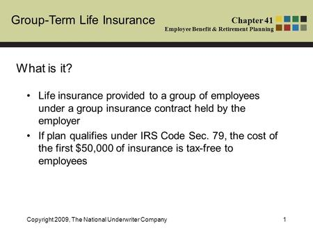 Group-Term Life Insurance Chapter 41 Employee Benefit & Retirement Planning Copyright 2009, The National Underwriter Company1 Life insurance provided to.