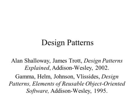 Design Patterns Alan Shalloway, James Trott, Design Patterns Explained, Addison-Wesley, 2002. Gamma, Helm, Johnson, Vlissides, Design Patterns, Elements.