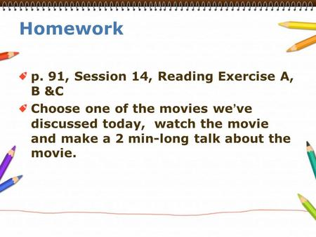 Homework p. 91, Session 14, Reading Exercise A, B &C Choose one of the movies we ' ve discussed today, watch the movie and make a 2 min-long talk about.