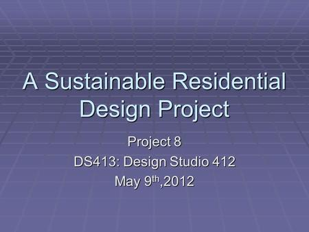 A Sustainable Residential Design Project Project 8 DS413: Design Studio 412 May 9 th,2012.