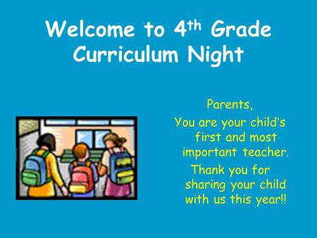 Welcome to 4 th Grade Curriculum Night Parents, You are your child ' s first and most important teacher. Thank you for sharing your child with us this.