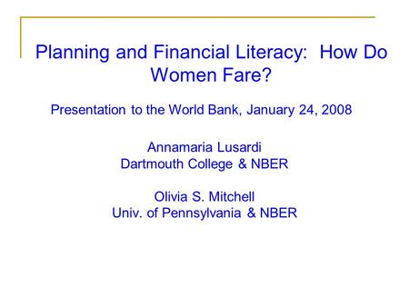 Planning and Financial Literacy: How Do Women Fare? Annamaria Lusardi Dartmouth College & NBER Olivia S. Mitchell Univ. of Pennsylvania & NBER Presentation.