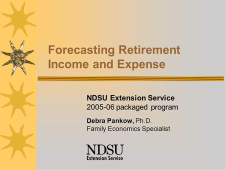 Forecasting Retirement Income and Expense NDSU Extension Service 2005-06 packaged program Debra Pankow, Ph.D. Family Economics Specialist.