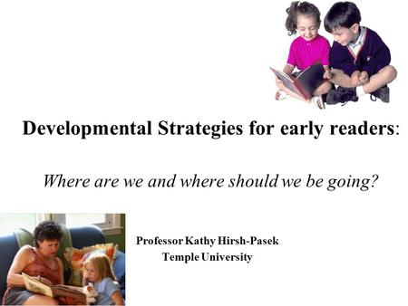Developmental Strategies for early readers: Where are we and where should we be going? Professor Kathy Hirsh-Pasek Temple University.